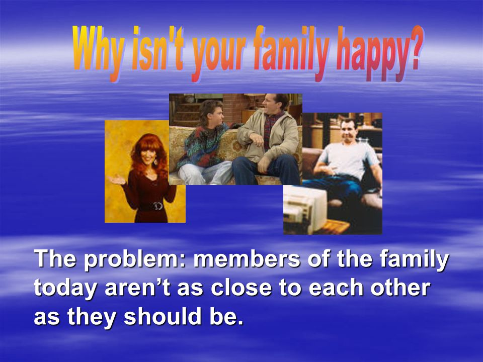 The problem: members of the family today aren't as close to each other as they should be.