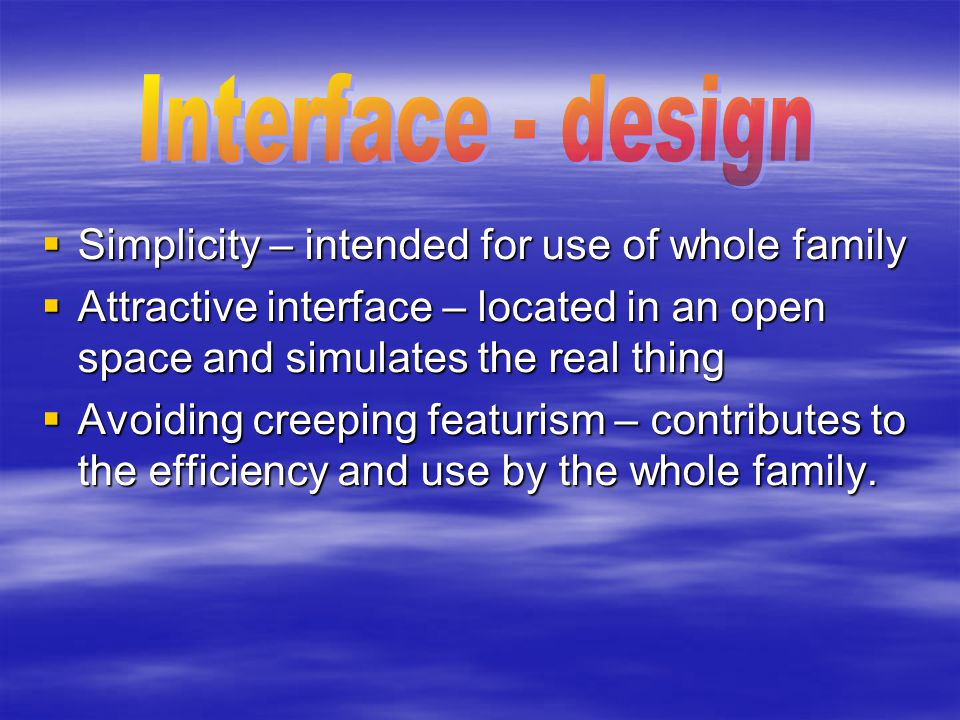  Simplicity – intended for use of whole family  Attractive interface – located in an open space and simulates the real thing  Avoiding creeping fea