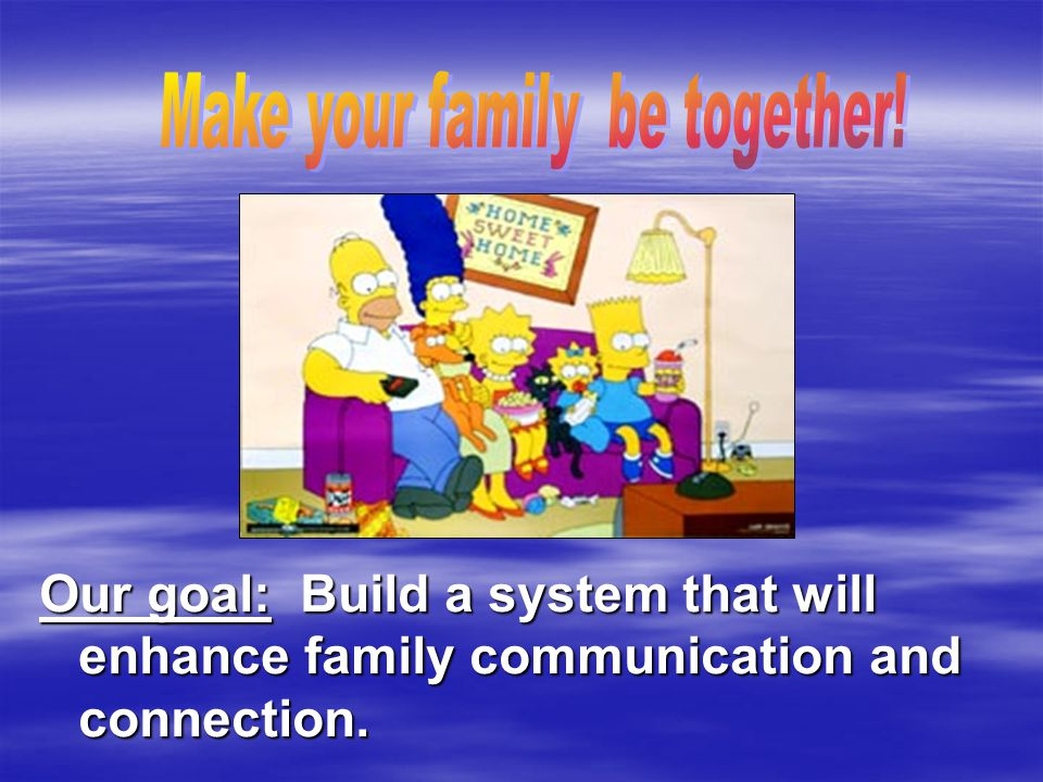 Our goal: Build a system that will enhance family communication and connection.