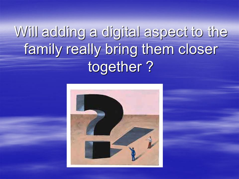 Will adding a digital aspect to the family really bring them closer together ?