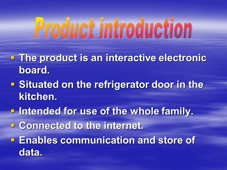  The product is an interactive electronic board.  Situated on the refrigerator door in the kitchen.  Intended for use of the whole family.  Connec