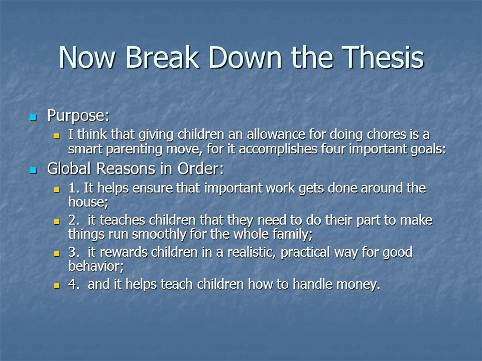 Now Break Down the Thesis Purpose: Purpose: I think that giving children an allowance for doing chores is a smart parenting move, for it accomplishes