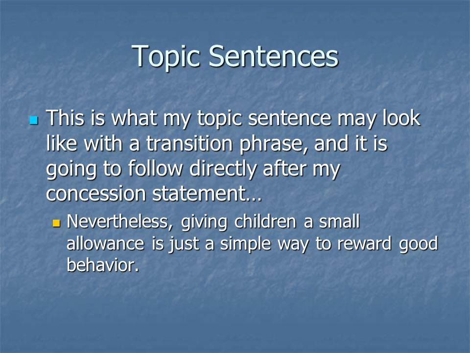 Topic Sentences This is what my topic sentence may look like with a transition phrase, and it is going to follow directly after my concession statemen