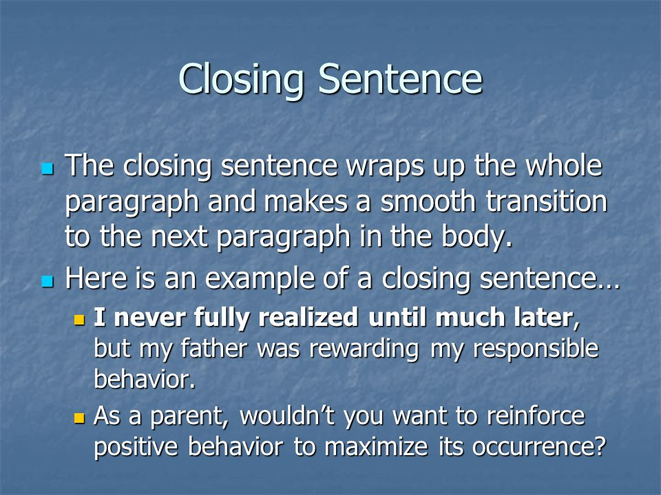 Closing Sentence The closing sentence wraps up the whole paragraph and makes a smooth transition to the next paragraph in the body. The closing senten