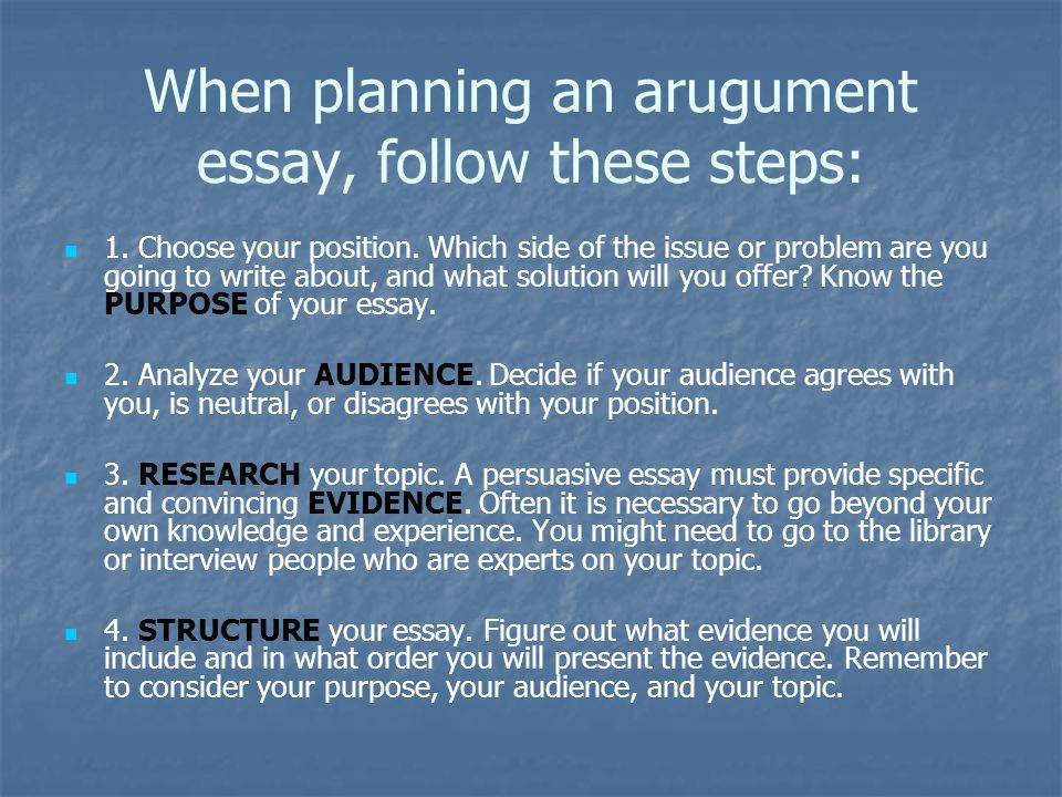 When planning an arugument essay, follow these steps: 1. Choose your position. Which side of the issue or problem are you going to write about, and wh