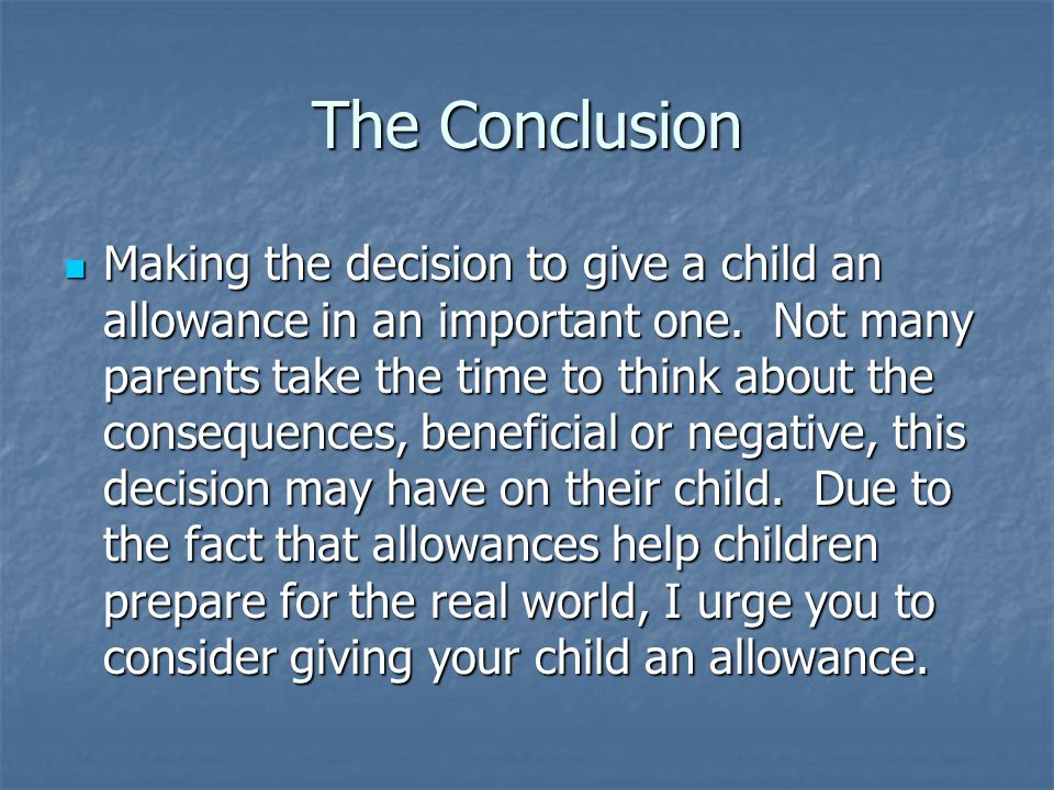 The Conclusion Making the decision to give a child an allowance in an important one. Not many parents take the time to think about the consequences, b