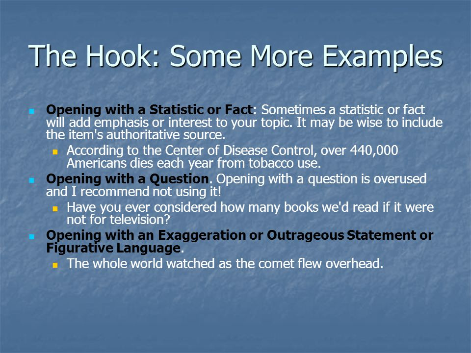 The Hook: Some More Examples Opening with a Statistic or Fact: Sometimes a statistic or fact will add emphasis or interest to your topic. It may be wi
