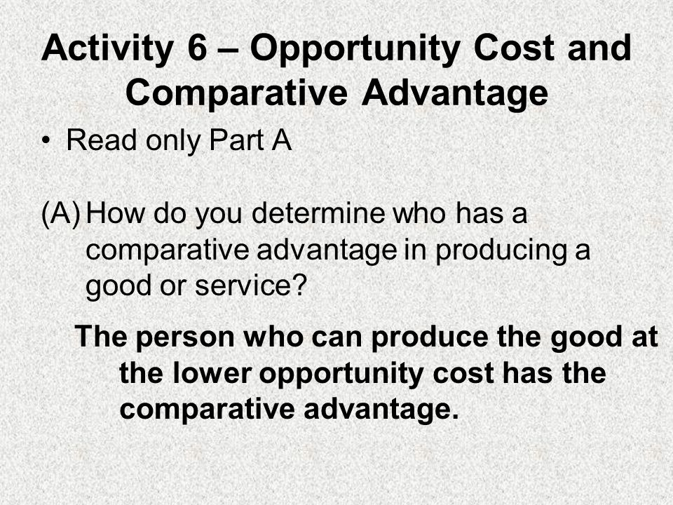 Activity 6 – Opportunity Cost and Comparative Advantage Read only Part A (A)How do you determine who has a comparative advantage in producing a good or service.