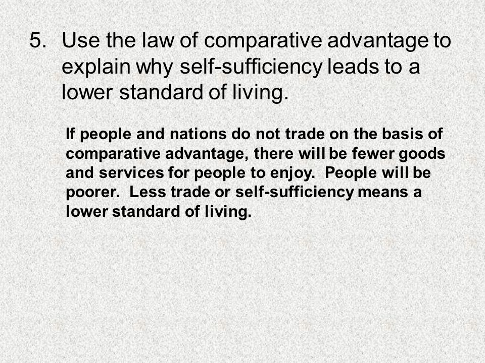 5.Use the law of comparative advantage to explain why self-sufficiency leads to a lower standard of living.