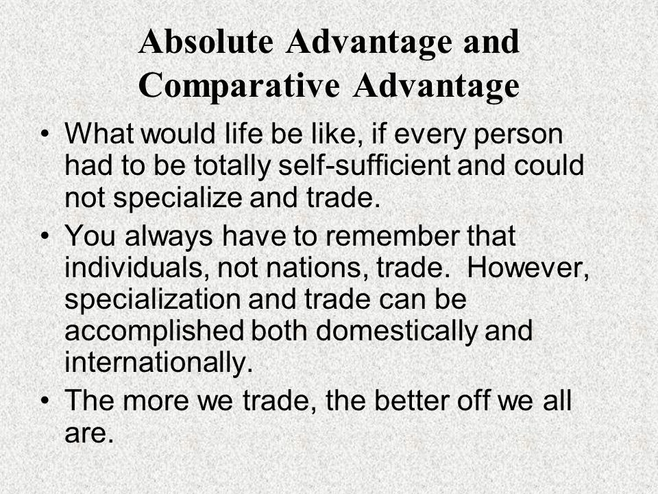 Absolute Advantage and Comparative Advantage What would life be like, if every person had to be totally self-sufficient and could not specialize and trade.
