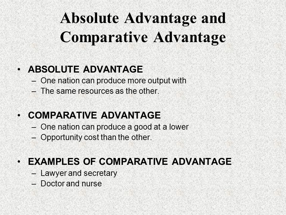 Absolute Advantage and Comparative Advantage ABSOLUTE ADVANTAGE –One nation can produce more output with –The same resources as the other.
