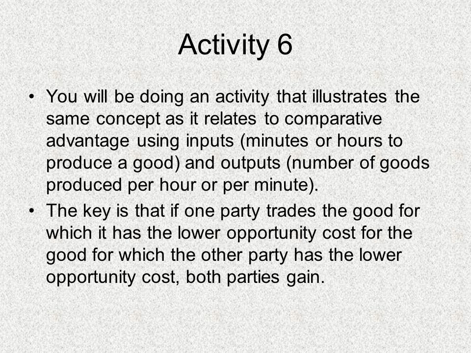Activity 6 You will be doing an activity that illustrates the same concept as it relates to comparative advantage using inputs (minutes or hours to produce a good) and outputs (number of goods produced per hour or per minute).