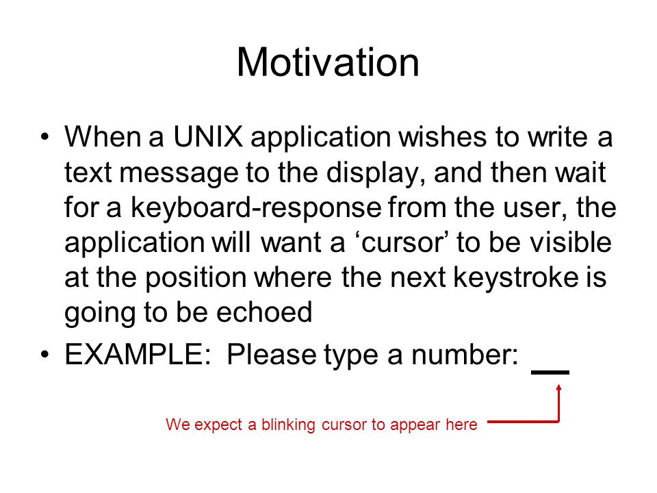 Motivation When a UNIX application wishes to write a text message to the display, and then wait for a keyboard-response from the user, the application will want a 'cursor' to be visible at the position where the next keystroke is going to be echoed EXAMPLE: Please type a number: We expect a blinking cursor to appear here