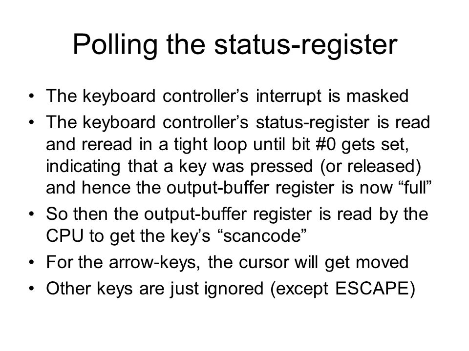 Polling the status-register The keyboard controller's interrupt is masked The keyboard controller's status-register is read and reread in a tight loop until bit #0 gets set, indicating that a key was pressed (or released) and hence the output-buffer register is now full So then the output-buffer register is read by the CPU to get the key's scancode For the arrow-keys, the cursor will get moved Other keys are just ignored (except ESCAPE)