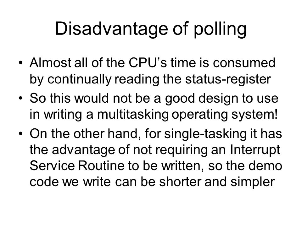 Disadvantage of polling Almost all of the CPU's time is consumed by continually reading the status-register So this would not be a good design to use in writing a multitasking operating system.