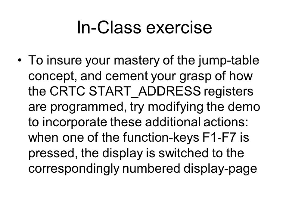 In-Class exercise To insure your mastery of the jump-table concept, and cement your grasp of how the CRTC START_ADDRESS registers are programmed, try modifying the demo to incorporate these additional actions: when one of the function-keys F1-F7 is pressed, the display is switched to the correspondingly numbered display-page
