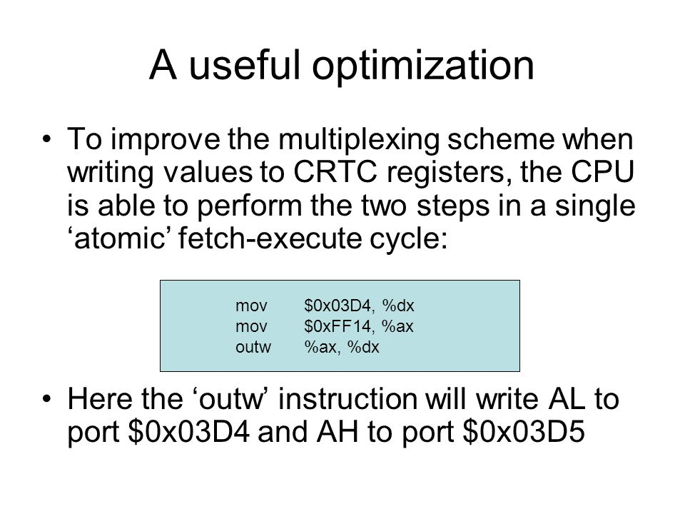 A useful optimization To improve the multiplexing scheme when writing values to CRTC registers, the CPU is able to perform the two steps in a single 'atomic' fetch-execute cycle: Here the 'outw' instruction will write AL to port $0x03D4 and AH to port $0x03D5 mov$0x03D4, %dx mov$0xFF14, %ax outw%ax, %dx