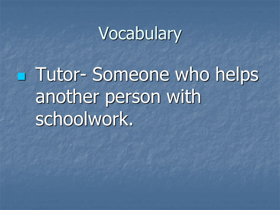 Vocabulary Tutor- Someone who helps another person with schoolwork.