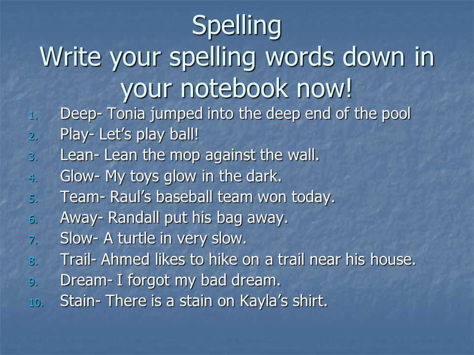 Spelling Write your spelling words down in your notebook now.