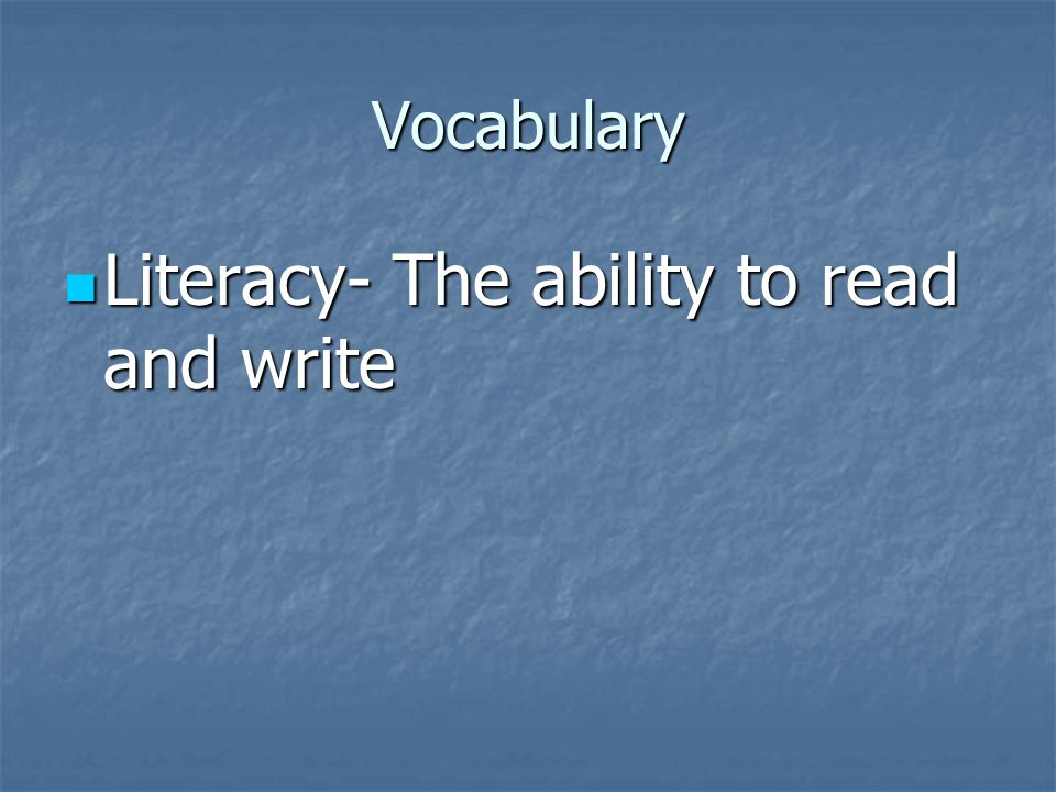 Vocabulary Literacy- The ability to read and write Literacy- The ability to read and write