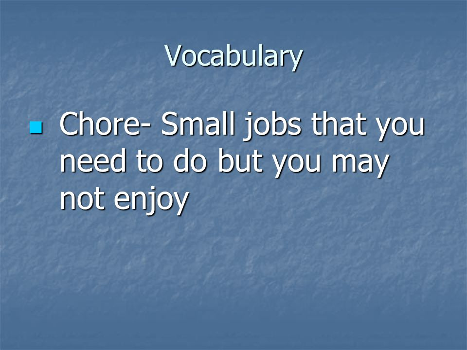 Vocabulary Chore- Small jobs that you need to do but you may not enjoy Chore- Small jobs that you need to do but you may not enjoy