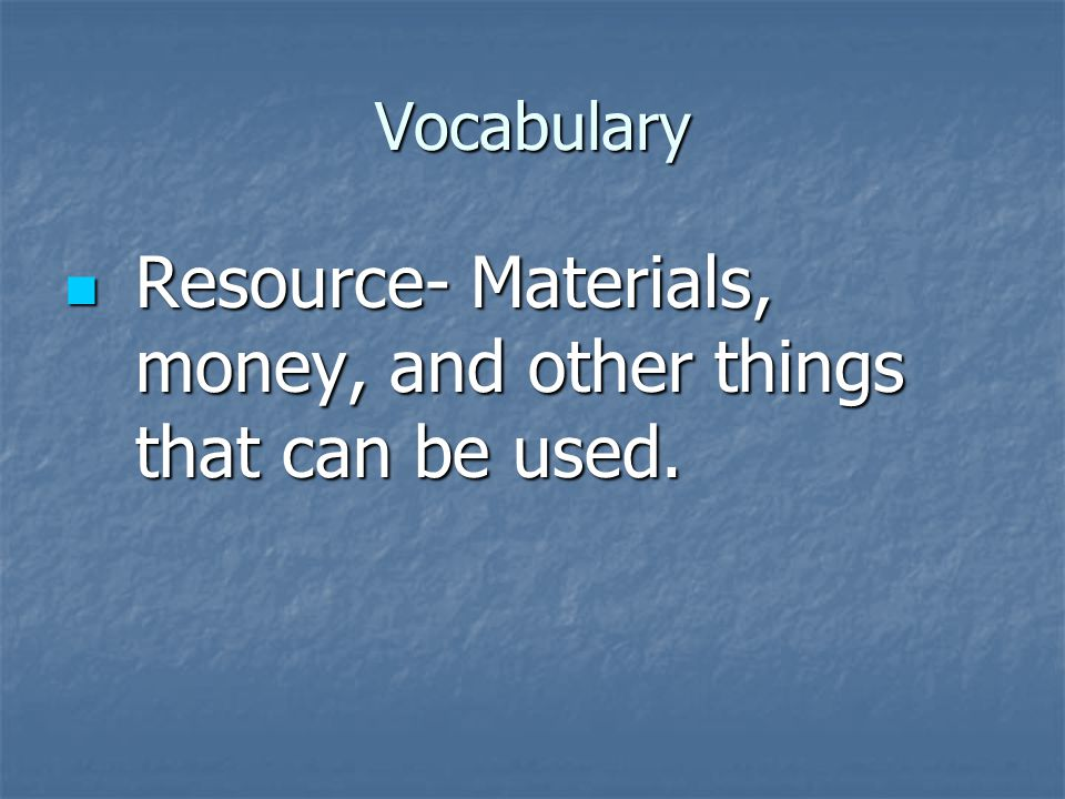 Vocabulary Resource- Materials, money, and other things that can be used.