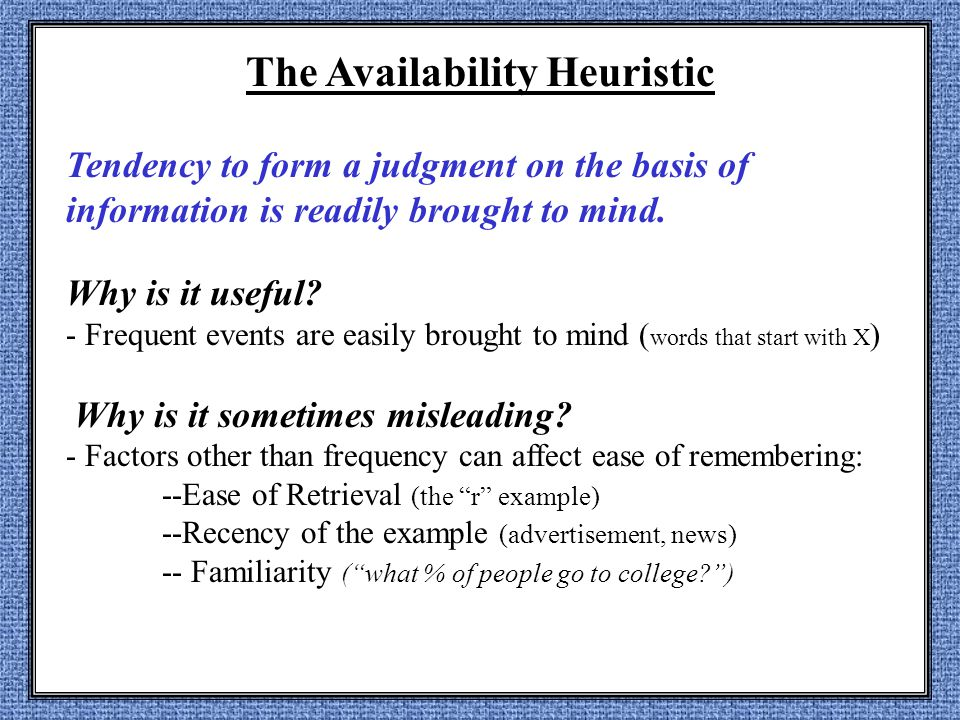 The Availability Heuristic Tendency to form a judgment on the basis of information is readily brought to mind.