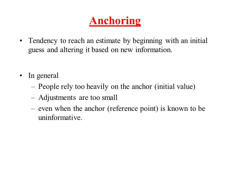 Anchoring Tendency to reach an estimate by beginning with an initial guess and altering it based on new information.