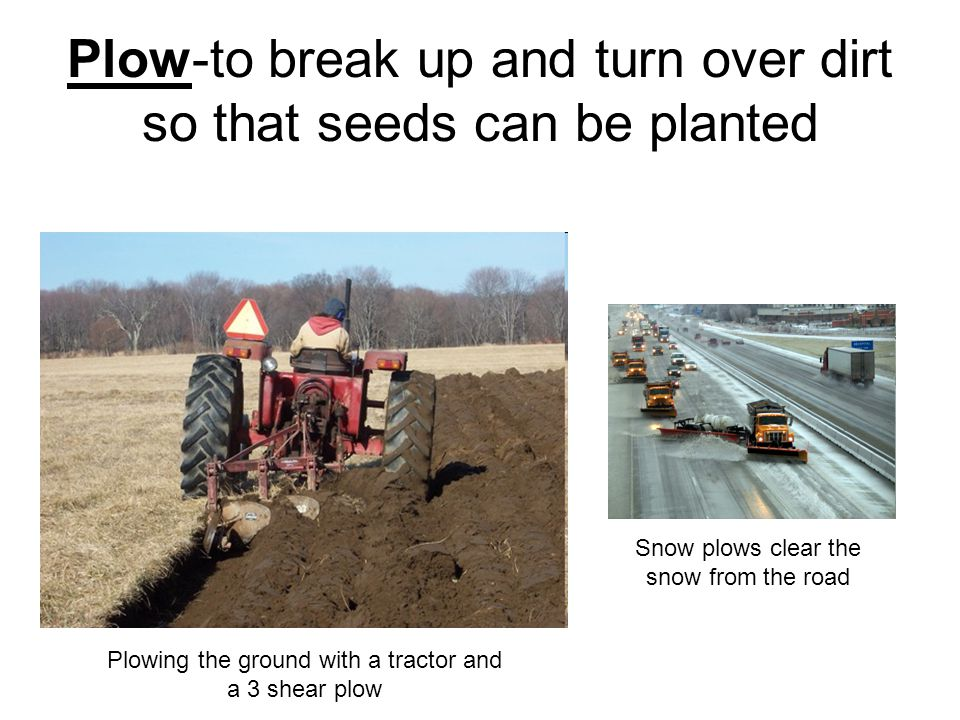 Plow-to break up and turn over dirt so that seeds can be planted Plowing the ground with a tractor and a 3 shear plow Snow plows clear the snow from the road