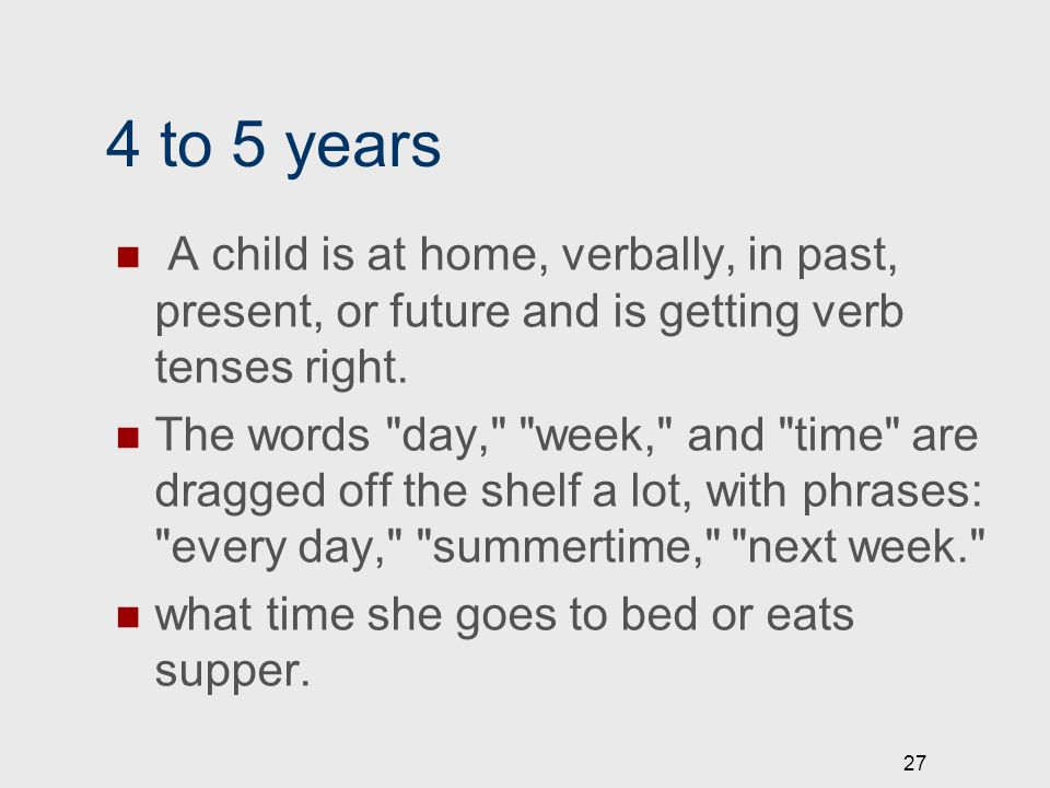 4 to 5 years A child is at home, verbally, in past, present, or future and is getting verb tenses right. The words