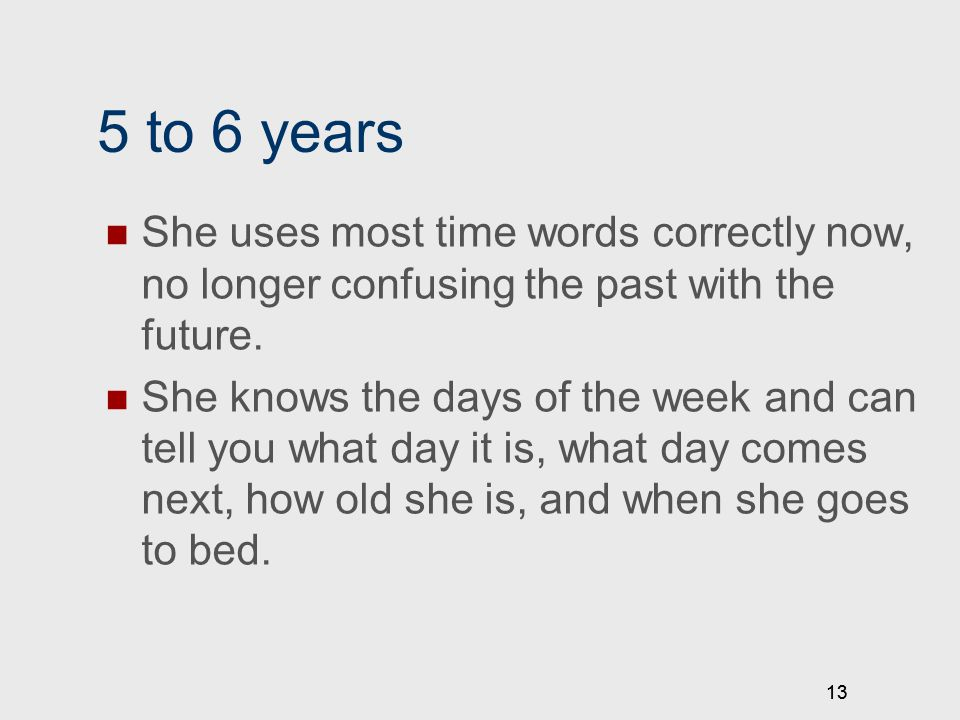 13 5 to 6 years She uses most time words correctly now, no longer confusing the past with the future. She knows the days of the week and can tell you