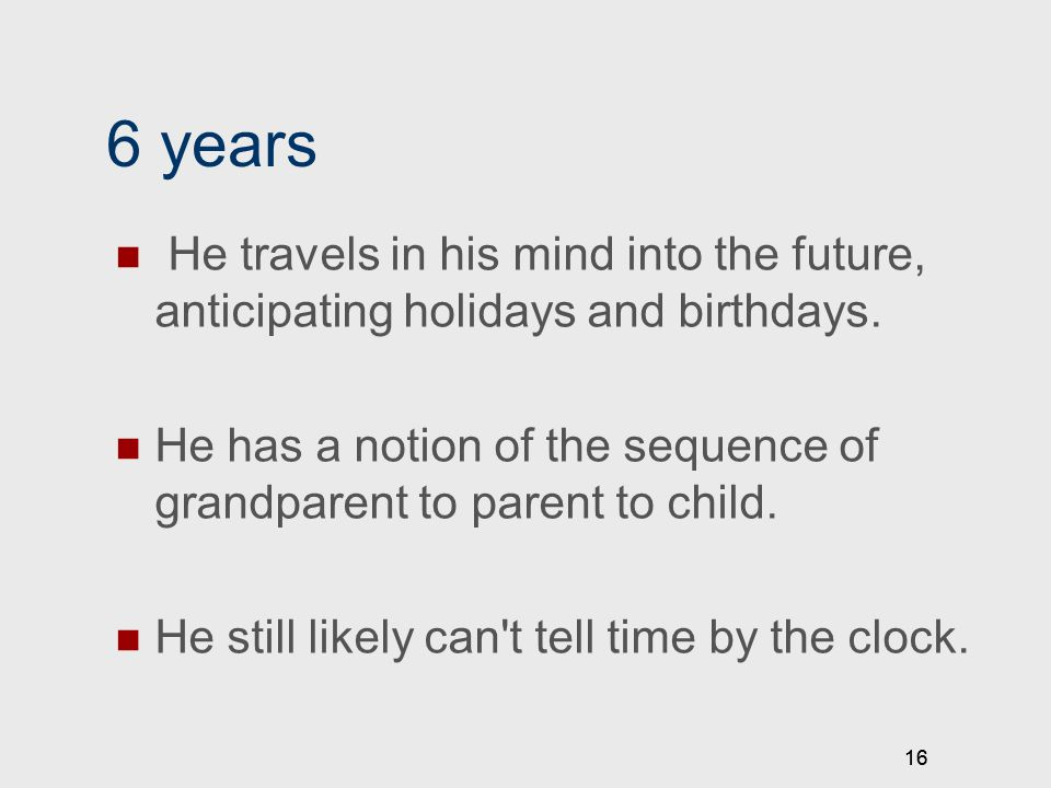 16 6 years He travels in his mind into the future, anticipating holidays and birthdays.