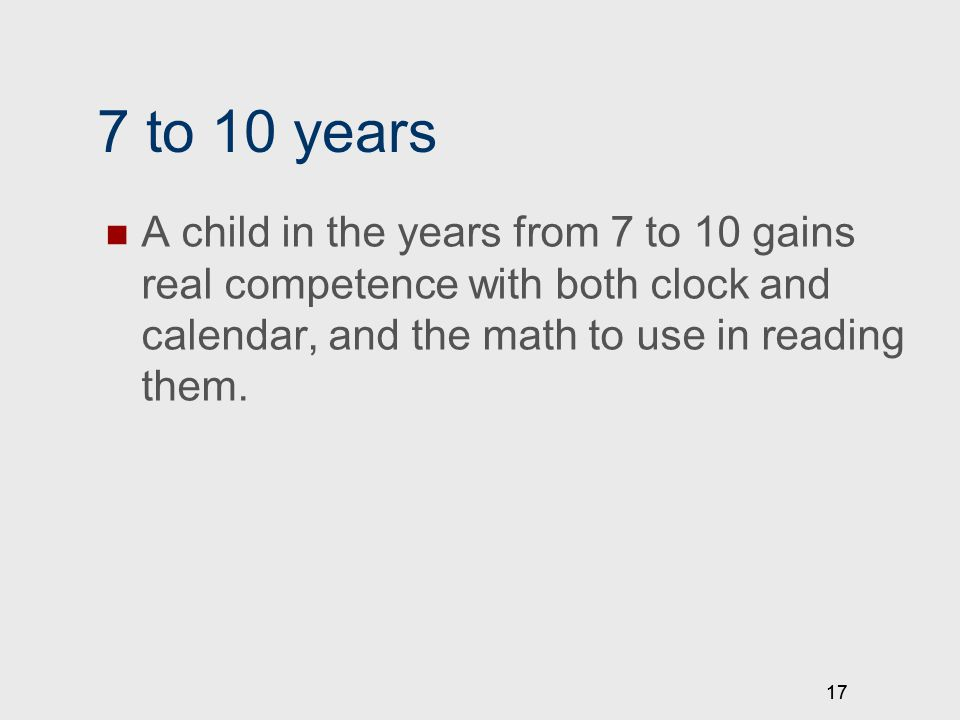 17 7 to 10 years A child in the years from 7 to 10 gains real competence with both clock and calendar, and the math to use in reading them.