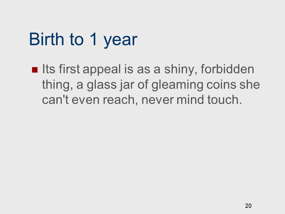 20 Birth to 1 year Its first appeal is as a shiny, forbidden thing, a glass jar of gleaming coins she can t even reach, never mind touch.