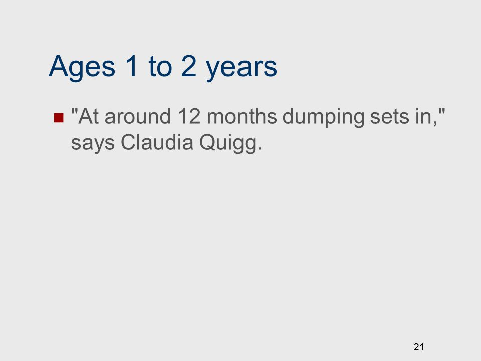 21 Ages 1 to 2 years At around 12 months dumping sets in, says Claudia Quigg. 21