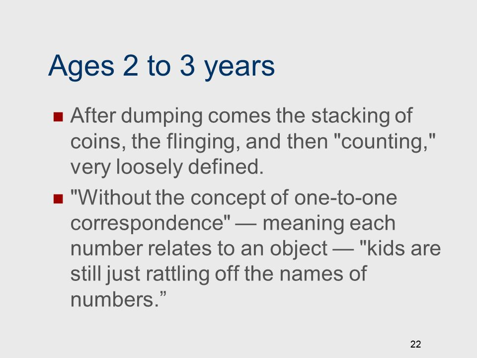 22 Ages 2 to 3 years After dumping comes the stacking of coins, the flinging, and then counting, very loosely defined.