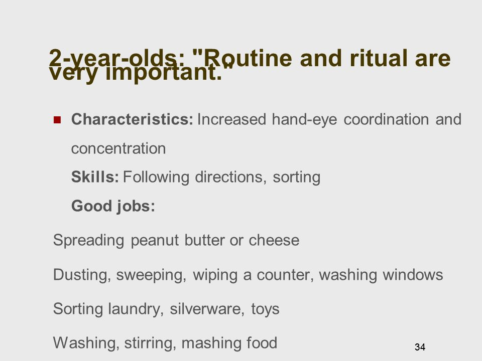 34 2-year-olds: Routine and ritual are very important. Characteristics: Increased hand-eye coordination and concentration Skills: Following directions, sorting Good jobs: Spreading peanut butter or cheese Dusting, sweeping, wiping a counter, washing windows Sorting laundry, silverware, toys Washing, stirring, mashing food 34
