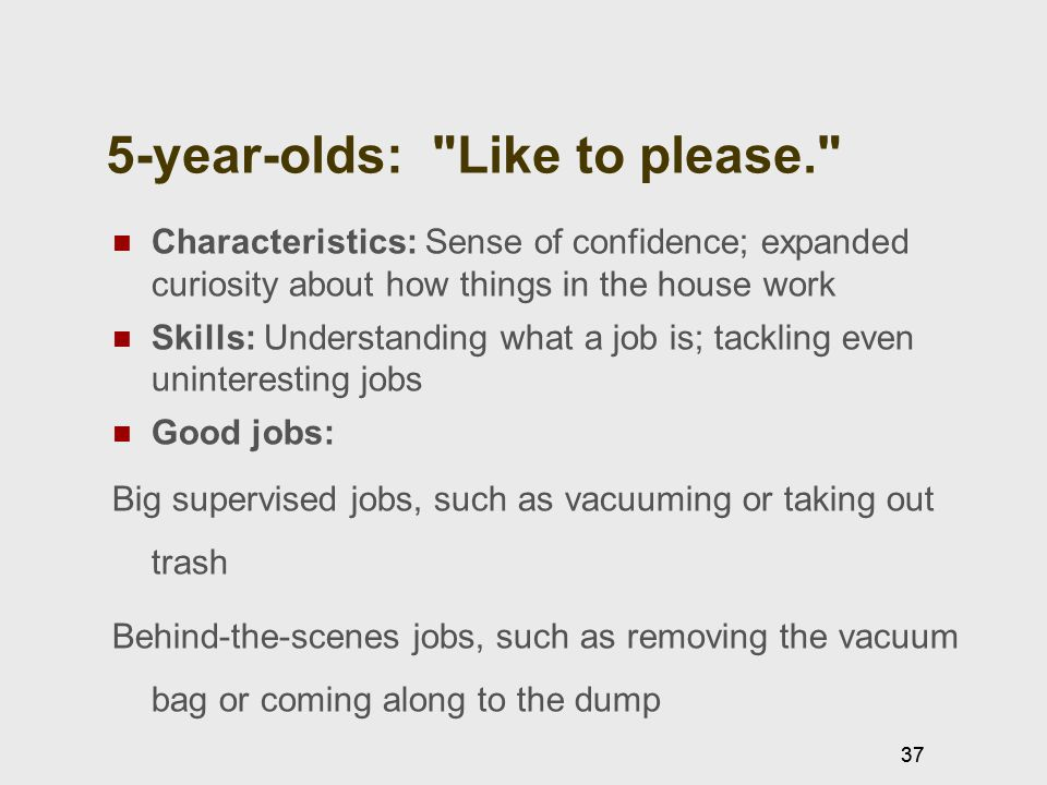 37 5-year-olds: Like to please. Characteristics: Sense of confidence; expanded curiosity about how things in the house work Skills: Understanding what a job is; tackling even uninteresting jobs Good jobs: Big supervised jobs, such as vacuuming or taking out trash Behind-the-scenes jobs, such as removing the vacuum bag or coming along to the dump 37