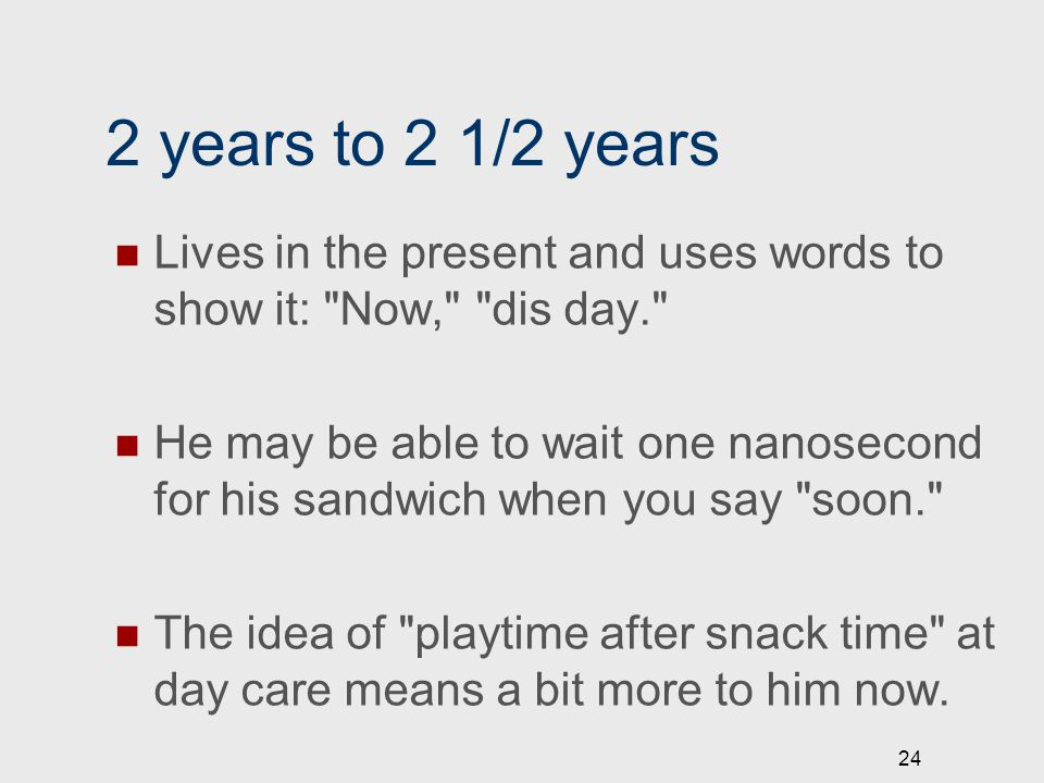 2 years to 2 1/2 years Lives in the present and uses words to show it: Now, dis day. He may be able to wait one nanosecond for his sandwich when you say soon. The idea of playtime after snack time at day care means a bit more to him now.