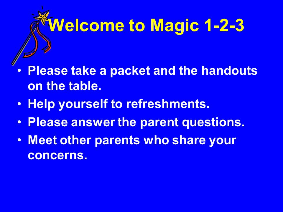 Welcome to Magic 1-2-3 Please take a packet and the handouts on the table. Help yourself to refreshments. Please answer the parent questions. Meet oth