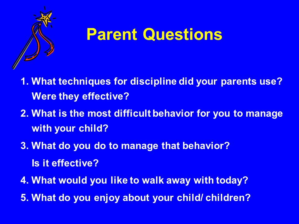 Parent Questions 1. What techniques for discipline did your parents use? Were they effective? 2. What is the most difficult behavior for you to manage