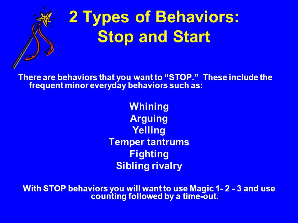 Start Behaviors Start behaviors include positive activities like: Cleaning their room Doing homework Practicing an instrument Getting up and out in the morning Going to bed Eating With START behaviors you would use one of the following techniques to get your child to do the behavior: praise, simple requests, kitchen timers, the docking system, natural consequences, charting or a version of the 1-2-3.