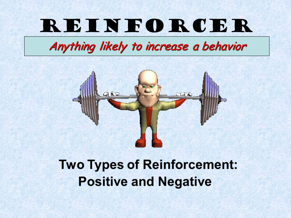 Reinforcer Two Types of Reinforcement: Positive and Negative Anything likely to increase a behavior