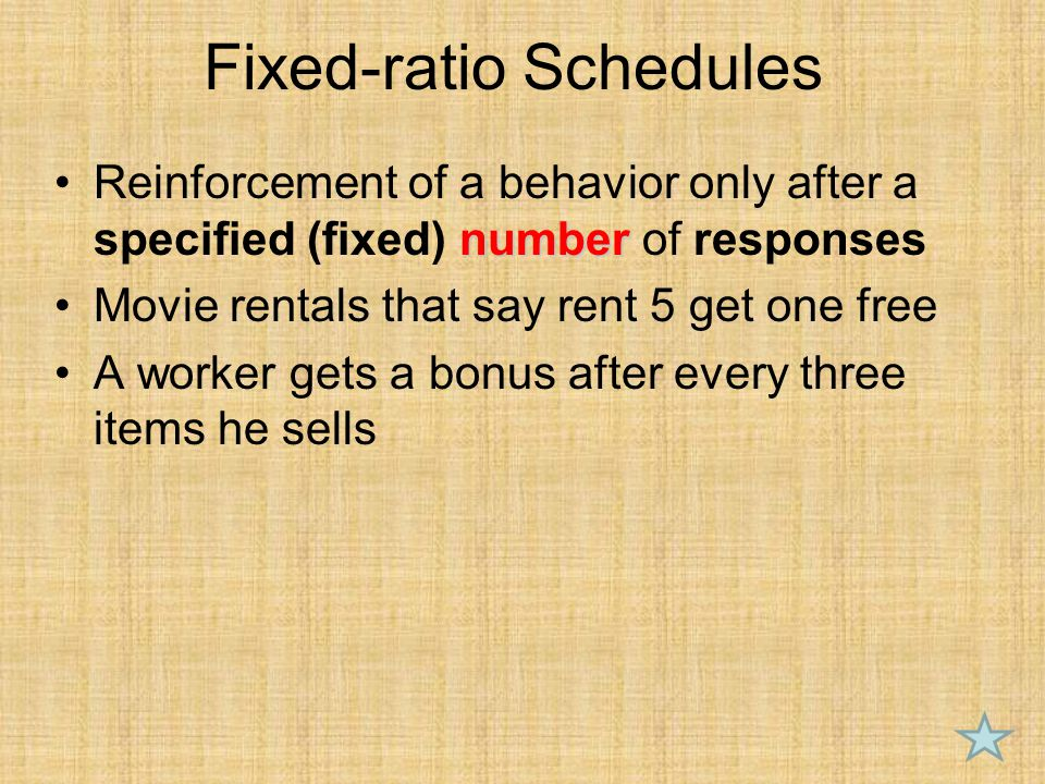 Fixed-ratio Schedules numberReinforcement of a behavior only after a specified (fixed) number of responses Movie rentals that say rent 5 get one free A worker gets a bonus after every three items he sells