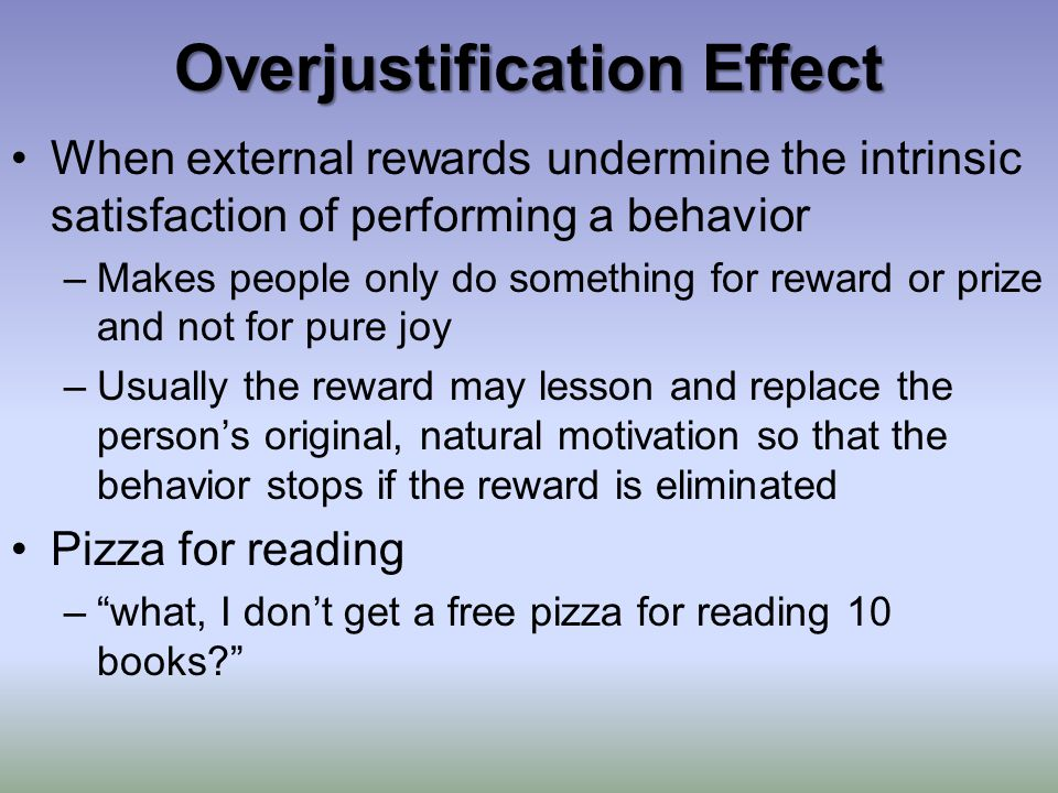 Overjustification Effect When external rewards undermine the intrinsic satisfaction of performing a behavior –Makes people only do something for reward or prize and not for pure joy –Usually the reward may lesson and replace the person's original, natural motivation so that the behavior stops if the reward is eliminated Pizza for reading – what, I don't get a free pizza for reading 10 books