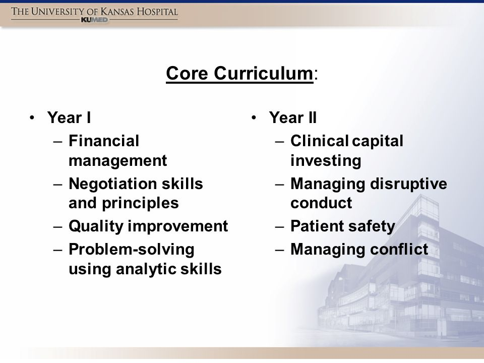 Core Curriculum: Year I –Financial management –Negotiation skills and principles –Quality improvement –Problem-solving using analytic skills Year II – Clinical capital investing – Managing disruptive conduct – Patient safety – Managing conflict