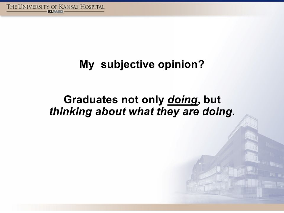 My subjective opinion Graduates not only doing, but thinking about what they are doing.