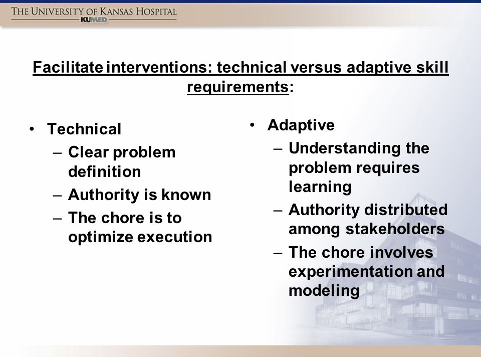 Facilitate interventions: technical versus adaptive skill requirements: Technical –Clear problem definition –Authority is known –The chore is to optimize execution Adaptive – Understanding the problem requires learning – Authority distributed among stakeholders – The chore involves experimentation and modeling