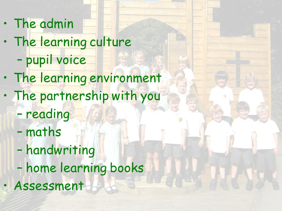 The admin The learning culture – pupil voice The learning environment The partnership with you – reading – maths – handwriting – home learning books Assessment
