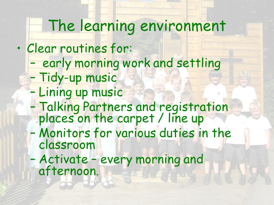 The learning environment Clear routines for: – early morning work and settling – Tidy-up music – Lining up music – Talking Partners and registration places on the carpet / line up – Monitors for various duties in the classroom – Activate – every morning and afternoon.